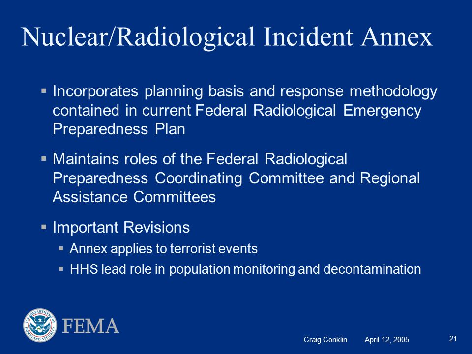 Craig Conklin April 12, 2005 21 Nuclear/Radiological Incident Annex  Incorporates planning basis and response methodology contained in current Federal Radiological Emergency Preparedness Plan  Maintains roles of the Federal Radiological Preparedness Coordinating Committee and Regional Assistance Committees  Important Revisions  Annex applies to terrorist events  HHS lead role in population monitoring and decontamination