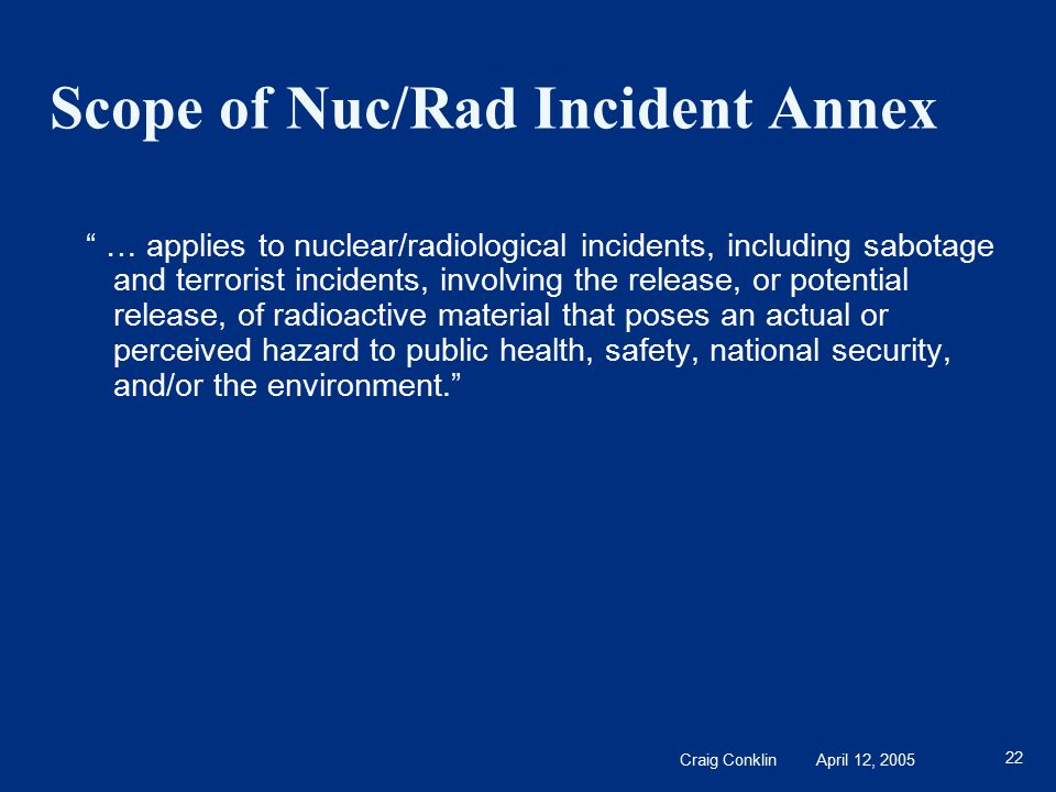 Craig Conklin April 12, 2005 22 Scope of Nuc/Rad Incident Annex … applies to nuclear/radiological incidents, including sabotage and terrorist incidents, involving the release, or potential release, of radioactive material that poses an actual or perceived hazard to public health, safety, national security, and/or the environment.
