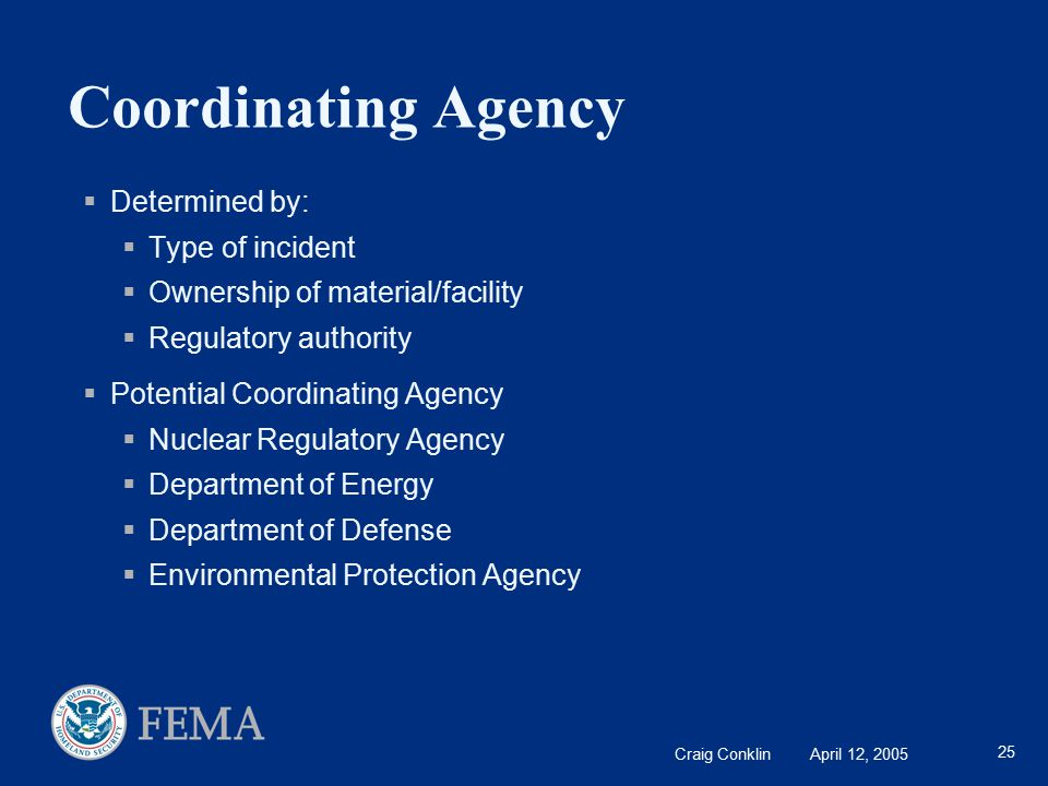 Craig Conklin April 12, 2005 25 Coordinating Agency  Determined by:  Type of incident  Ownership of material/facility  Regulatory authority  Potential Coordinating Agency  Nuclear Regulatory Agency  Department of Energy  Department of Defense  Environmental Protection Agency