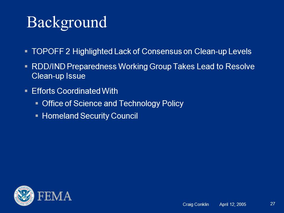 Craig Conklin April 12, 2005 27 Background  TOPOFF 2 Highlighted Lack of Consensus on Clean-up Levels  RDD/IND Preparedness Working Group Takes Lead to Resolve Clean-up Issue  Efforts Coordinated With  Office of Science and Technology Policy  Homeland Security Council