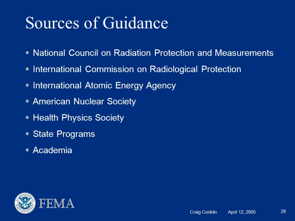 Craig Conklin April 12, 2005 29 Sources of Guidance  National Council on Radiation Protection and Measurements  International Commission on Radiological Protection  International Atomic Energy Agency  American Nuclear Society  Health Physics Society  State Programs  Academia