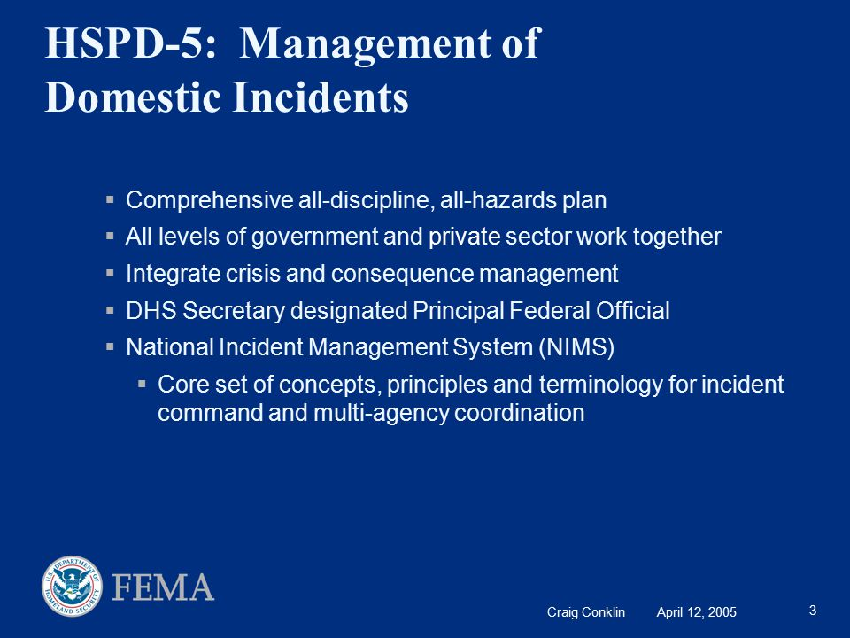 Craig Conklin April 12, 2005 3 HSPD-5: Management of Domestic Incidents  Comprehensive all-discipline, all-hazards plan  All levels of government and private sector work together  Integrate crisis and consequence management  DHS Secretary designated Principal Federal Official  National Incident Management System (NIMS)  Core set of concepts, principles and terminology for incident command and multi-agency coordination