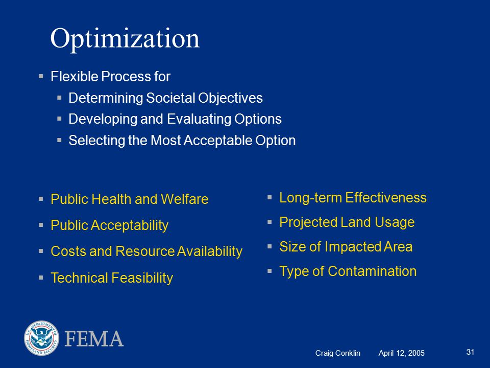 Craig Conklin April 12, 2005 31 Optimization  Flexible Process for  Determining Societal Objectives  Developing and Evaluating Options  Selecting the Most Acceptable Option  Public Health and Welfare  Public Acceptability  Costs and Resource Availability  Technical Feasibility  Long-term Effectiveness  Projected Land Usage  Size of Impacted Area  Type of Contamination
