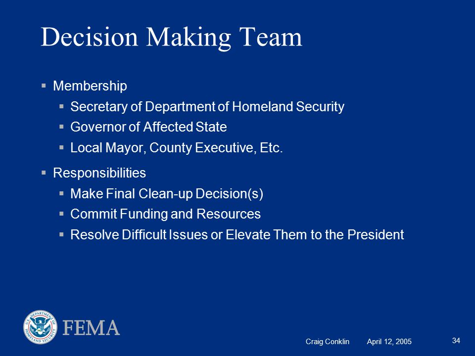 Craig Conklin April 12, 2005 34 Decision Making Team  Membership  Secretary of Department of Homeland Security  Governor of Affected State  Local Mayor, County Executive, Etc.