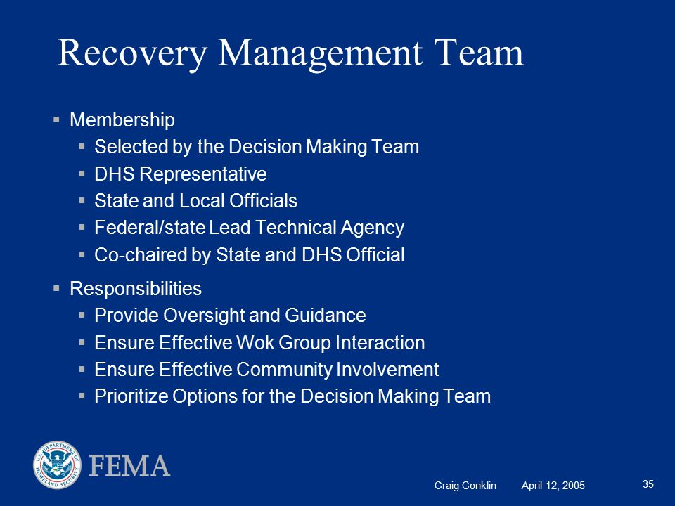 Craig Conklin April 12, 2005 35 Recovery Management Team  Membership  Selected by the Decision Making Team  DHS Representative  State and Local Officials  Federal/state Lead Technical Agency  Co-chaired by State and DHS Official  Responsibilities  Provide Oversight and Guidance  Ensure Effective Wok Group Interaction  Ensure Effective Community Involvement  Prioritize Options for the Decision Making Team
