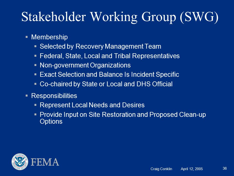 Craig Conklin April 12, 2005 36 Stakeholder Working Group (SWG)  Membership  Selected by Recovery Management Team  Federal, State, Local and Tribal Representatives  Non-government Organizations  Exact Selection and Balance Is Incident Specific  Co-chaired by State or Local and DHS Official  Responsibilities  Represent Local Needs and Desires  Provide Input on Site Restoration and Proposed Clean-up Options