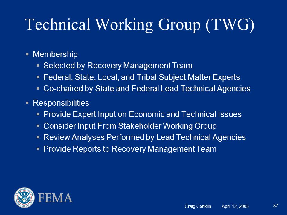 Craig Conklin April 12, 2005 37 Technical Working Group (TWG)  Membership  Selected by Recovery Management Team  Federal, State, Local, and Tribal Subject Matter Experts  Co-chaired by State and Federal Lead Technical Agencies  Responsibilities  Provide Expert Input on Economic and Technical Issues  Consider Input From Stakeholder Working Group  Review Analyses Performed by Lead Technical Agencies  Provide Reports to Recovery Management Team