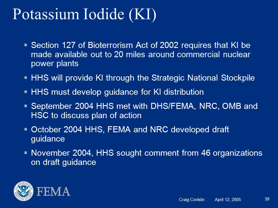 Craig Conklin April 12, 2005 39 Potassium Iodide (KI)  Section 127 of Bioterrorism Act of 2002 requires that KI be made available out to 20 miles around commercial nuclear power plants  HHS will provide KI through the Strategic National Stockpile  HHS must develop guidance for KI distribution  September 2004 HHS met with DHS/FEMA, NRC, OMB and HSC to discuss plan of action  October 2004 HHS, FEMA and NRC developed draft guidance  November 2004, HHS sought comment from 46 organizations on draft guidance