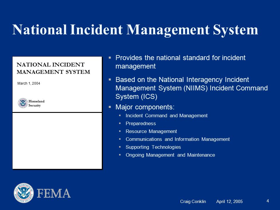Craig Conklin April 12, 2005 4 National Incident Management System  Provides the national standard for incident management  Based on the National Interagency Incident Management System (NIIMS) Incident Command System (ICS)  Major components:  Incident Command and Management  Preparedness  Resource Management  Communications and Information Management  Supporting Technologies  Ongoing Management and Maintenance NATIONAL INCIDENT MANAGEMENT SYSTEM March 1, 2004 Homeland Security
