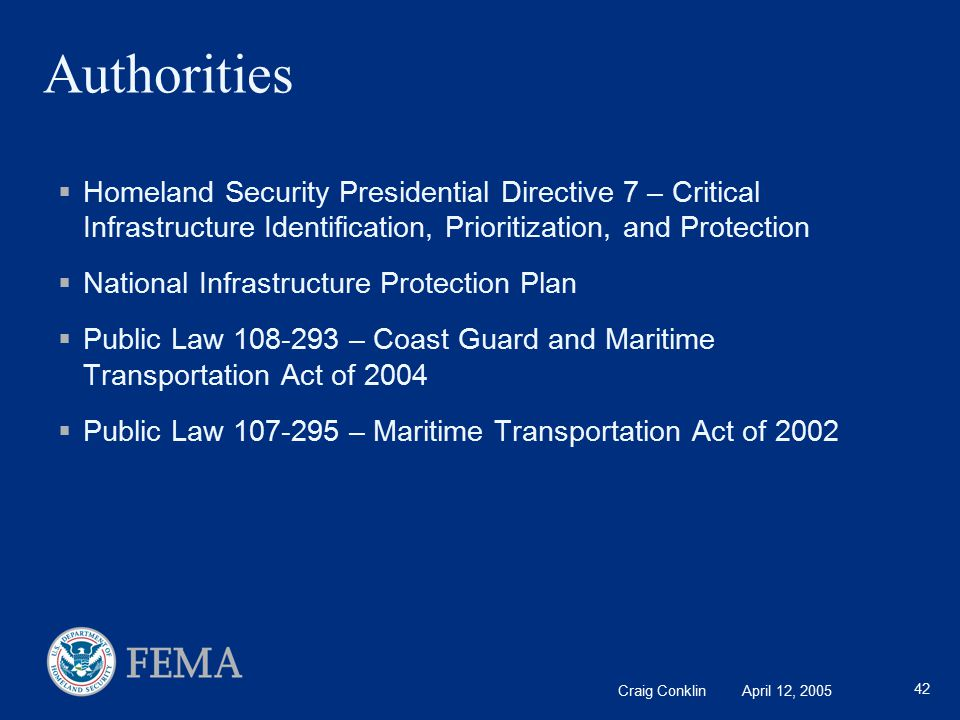 Craig Conklin April 12, 2005 42 Authorities  Homeland Security Presidential Directive 7 – Critical Infrastructure Identification, Prioritization, and Protection  National Infrastructure Protection Plan  Public Law 108-293 – Coast Guard and Maritime Transportation Act of 2004  Public Law 107-295 – Maritime Transportation Act of 2002