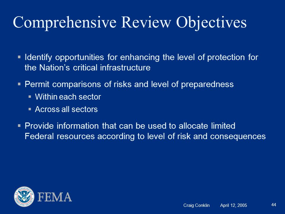 Craig Conklin April 12, 2005 44 Comprehensive Review Objectives  Identify opportunities for enhancing the level of protection for the Nation's critical infrastructure  Permit comparisons of risks and level of preparedness  Within each sector  Across all sectors  Provide information that can be used to allocate limited Federal resources according to level of risk and consequences