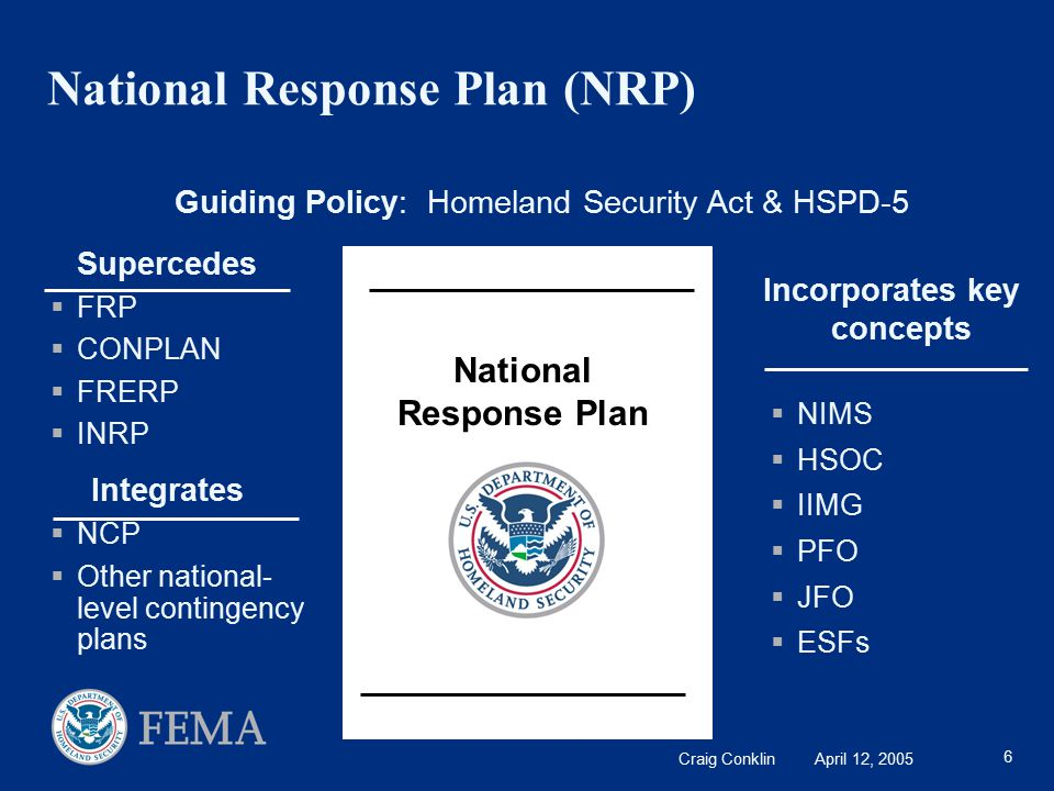 Craig Conklin April 12, 2005 6 National Response Plan (NRP) Supercedes  FRP  CONPLAN  FRERP  INRP Integrates  NCP  Other national- level contingency plans National Response Plan Incorporates key concepts  NIMS  HSOC  IIMG  PFO  JFO  ESFs Guiding Policy: Homeland Security Act & HSPD-5
