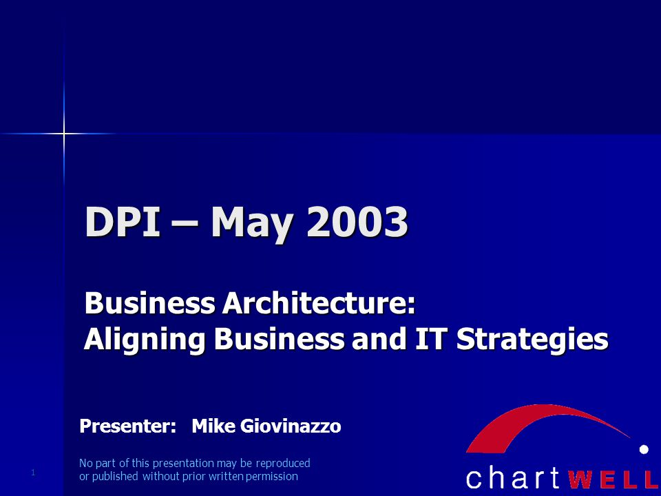 1 DPI – May 2003 Business Architecture: Aligning Business and IT Strategies Presenter: Mike Giovinazzo No part of this presentation may be reproduced or published without prior written permission