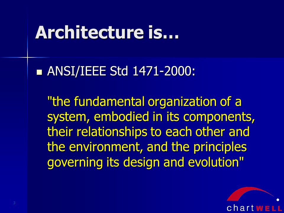 3 Architecture is… ANSI/IEEE Std 1471-2000: the fundamental organization of a system, embodied in its components, their relationships to each other and the environment, and the principles governing its design and evolution ANSI/IEEE Std 1471-2000: the fundamental organization of a system, embodied in its components, their relationships to each other and the environment, and the principles governing its design and evolution