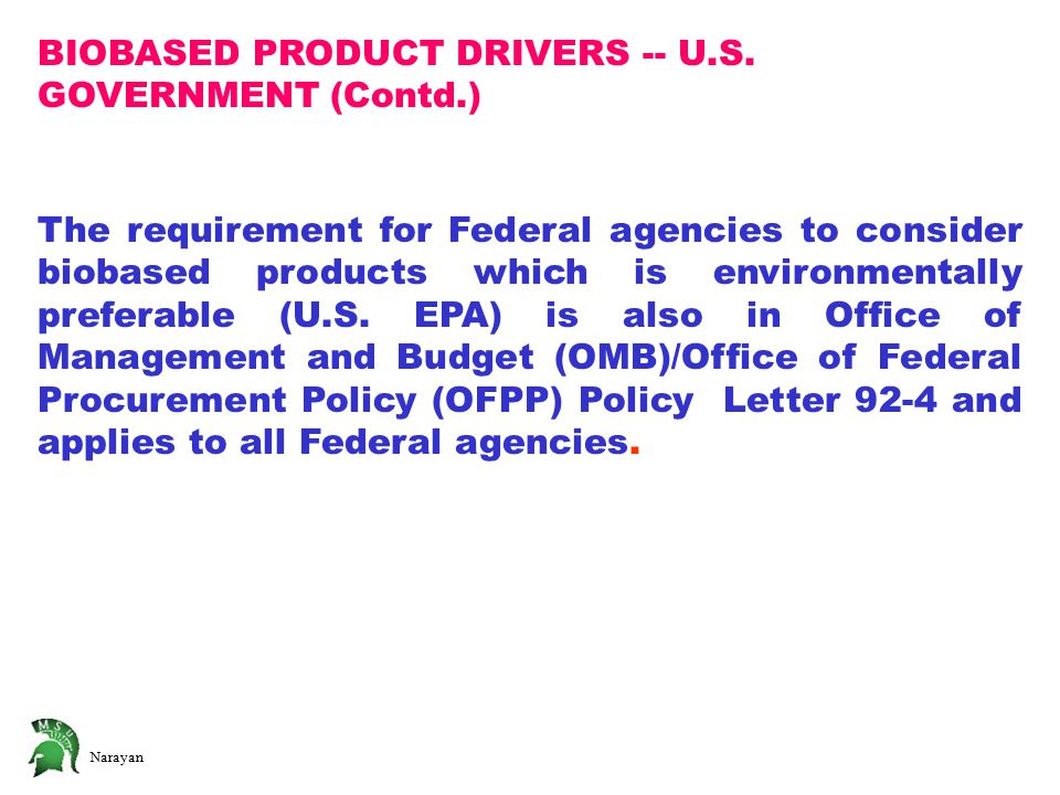 Narayan BIOBASED PRODUCT DRIVERS -- U.S. GOVERNMENT (Contd.) The requirement for Federal agencies to consider biobased products which is environmental
