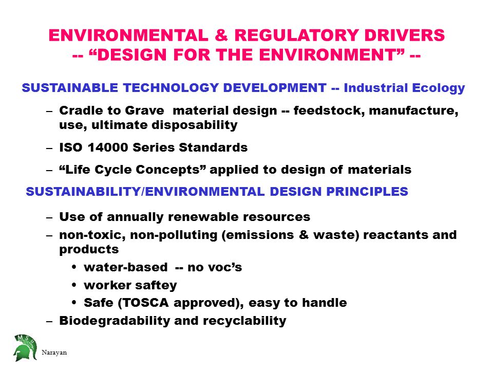Narayan SUSTAINABLE TECHNOLOGY DEVELOPMENT -- Industrial Ecology –Cradle to Grave material design -- feedstock, manufacture, use, ultimate disposability –ISO 14000 Series Standards – Life Cycle Concepts applied to design of materials SUSTAINABILITY/ENVIRONMENTAL DESIGN PRINCIPLES –Use of annually renewable resources –non-toxic, non-polluting (emissions & waste) reactants and products water-based -- no voc's worker saftey Safe (TOSCA approved), easy to handle –Biodegradability and recyclability ENVIRONMENTAL & REGULATORY DRIVERS -- DESIGN FOR THE ENVIRONMENT --