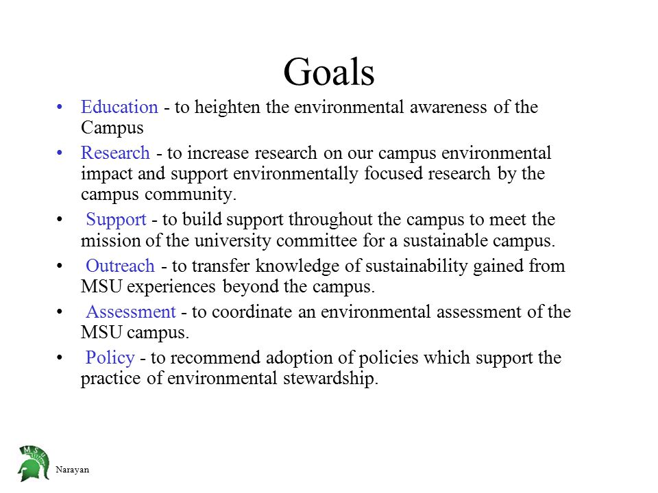 Narayan Goals Education - to heighten the environmental awareness of the Campus Research - to increase research on our campus environmental impact and support environmentally focused research by the campus community.