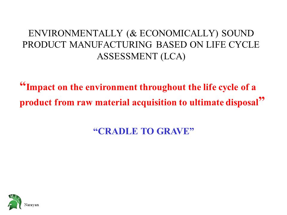 Narayan ENVIRONMENTALLY (& ECONOMICALLY) SOUND PRODUCT MANUFACTURING BASED ON LIFE CYCLE ASSESSMENT (LCA) Impact on the environment throughout the life cycle of a product from raw material acquisition to ultimate disposal CRADLE TO GRAVE