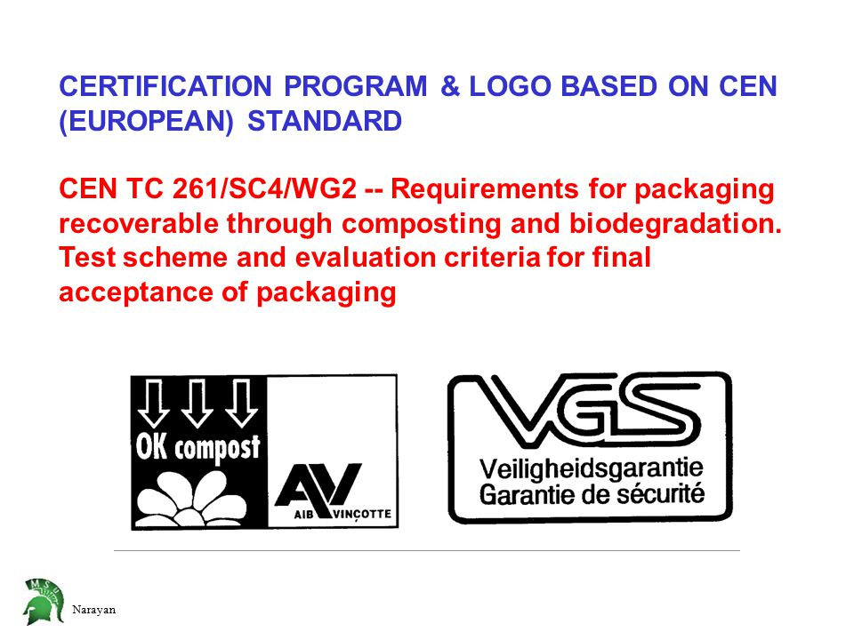Narayan CERTIFICATION PROGRAM & LOGO BASED ON CEN (EUROPEAN) STANDARD CEN TC 261/SC4/WG2 -- Requirements for packaging recoverable through composting and biodegradation.