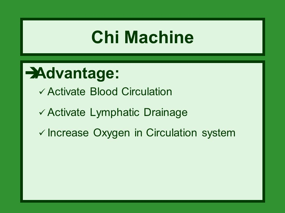 Chi Machine  Advantage: Activate Blood Circulation Activate Lymphatic Drainage Increase Oxygen in Circulation system