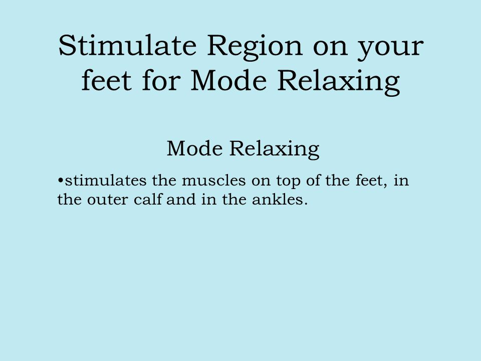 Stimulate Region on your feet for Mode Relaxing Mode Relaxing stimulates the muscles on top of the feet, in the outer calf and in the ankles.