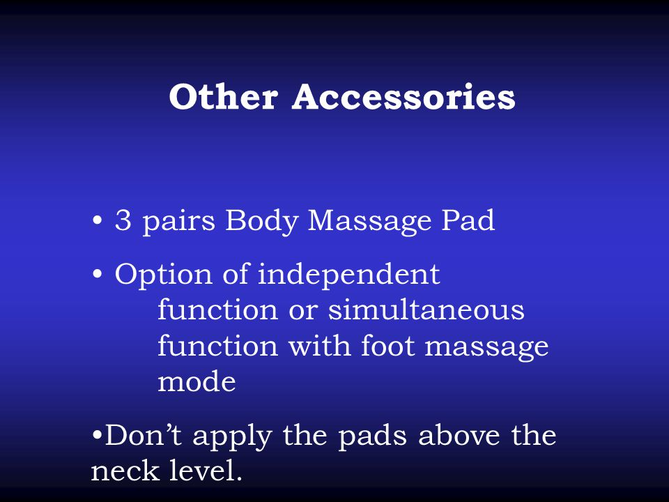 3 pairs Body Massage Pad Option of independent function or simultaneous function with foot massage mode Don't apply the pads above the neck level.