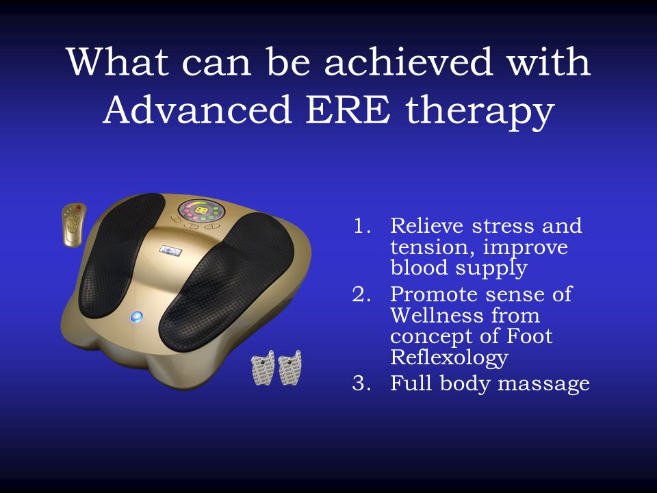 What can be achieved with Advanced ERE therapy 1.Relieve stress and tension, improve blood supply 2.Promote sense of Wellness from concept of Foot Ref