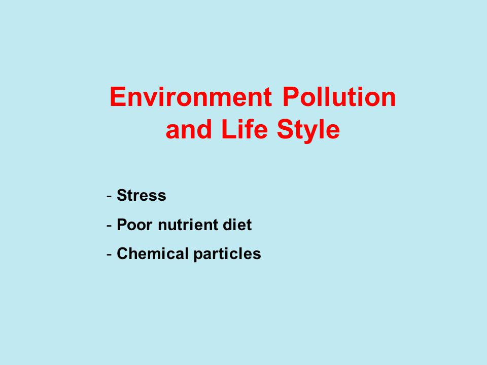 Environment Pollution and Life Style - Stress - Poor nutrient diet - Chemical particles
