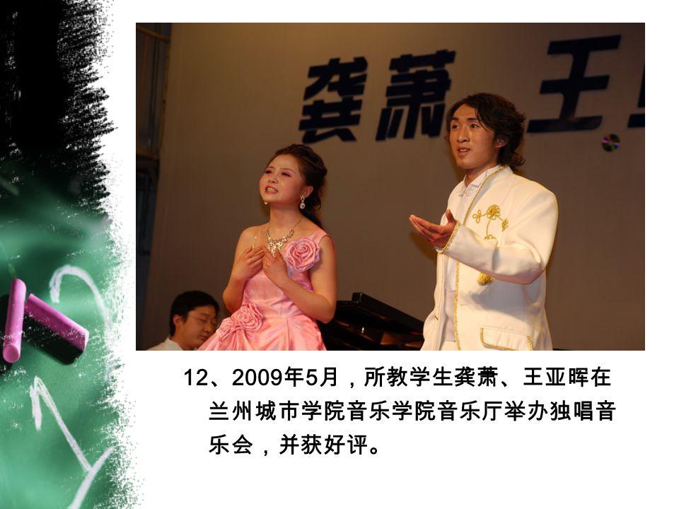 12 、 2009 年 5 月,所教学生龚萧、王亚晖在 兰州城市学院音乐学院音乐厅举办独唱音 乐会,并获好评。
