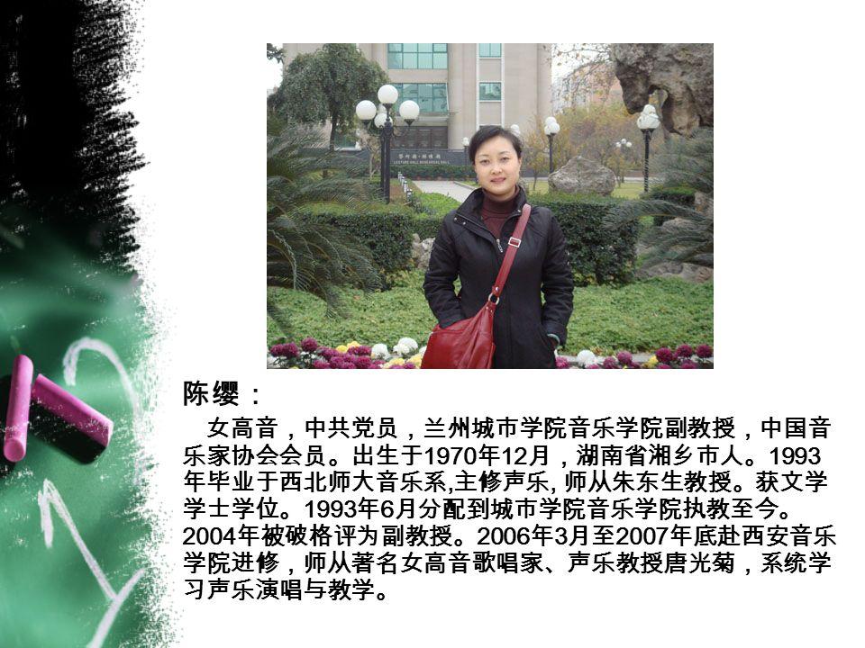 陈缨: 女高音,中共党员,兰州城市学院音乐学院副教授,中国音 乐家协会会员。出生于 1970 年 12 月,湖南省湘乡市人。 1993 年毕业于西北师大音乐系, 主修声乐, 师从朱东生教授。获文学 学士学位。 1993 年 6 月分配到城市学院音乐学院执教至今。 2004 年被破格评为副教授。 2006 年 3 月至 2007 年底赴西安音乐 学院进修,师从著名女高音歌唱家、声乐教授唐光菊,系统学 习声乐演唱与教学。