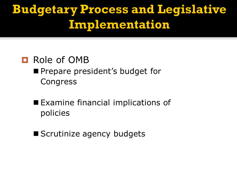 Budgetary Process and Legislative Implementation  Role of OMB Prepare president's budget for Congress Examine financial implications of policies Scrutinize agency budgets