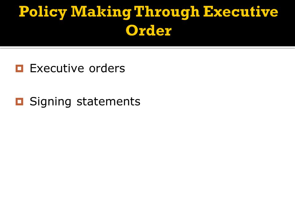 Policy Making Through Executive Order  Executive orders  Signing statements