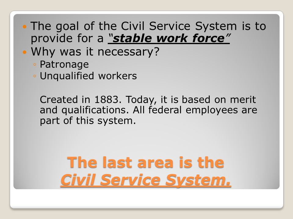 "The last area is the Civil Service System. The goal of the Civil Service System is to provide for a ""stable work force"" Why was it necessary? ◦P◦Patro"