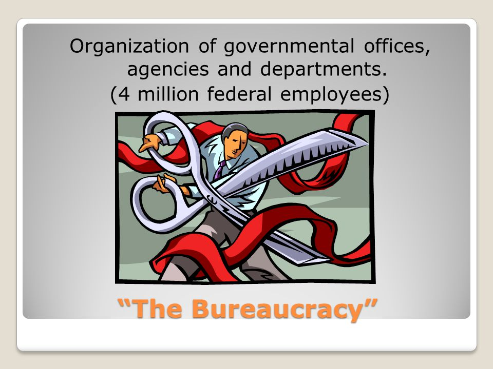 """The Bureaucracy"" Organization of governmental offices, agencies and departments. (4 million federal employees)"
