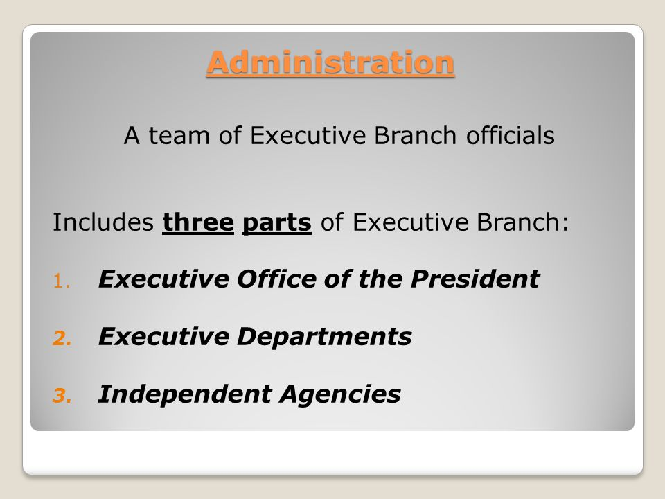 Administration A team of Executive Branch officials Includes three parts of Executive Branch: 1. Executive Office of the President 2. Executive Depart