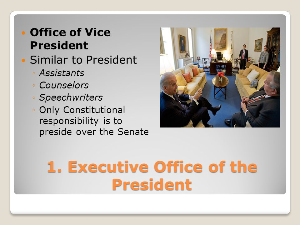 1. Executive Office of the President Office of Vice President Similar to President ◦Assistants ◦Counselors ◦Speechwriters ◦Only Constitutional respons