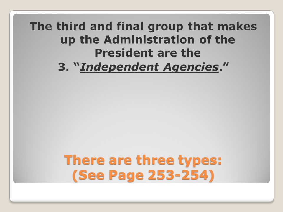 "There are three types: (See Page 253-254) The third and final group that makes up the Administration of the President are the 3. ""Independent Agencies"