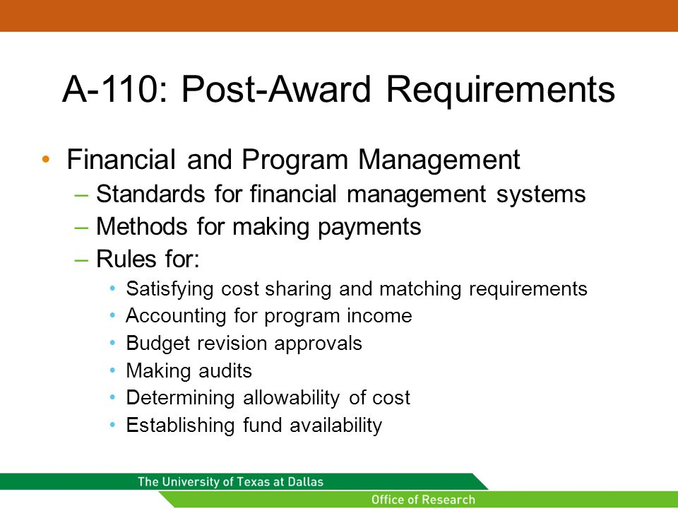 A-110: Post-Award Requirements Financial and Program Management –Standards for financial management systems –Methods for making payments –Rules for: Satisfying cost sharing and matching requirements Accounting for program income Budget revision approvals Making audits Determining allowability of cost Establishing fund availability
