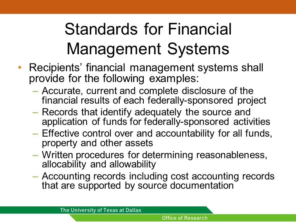 Standards for Financial Management Systems Recipients' financial management systems shall provide for the following examples: –Accurate, current and complete disclosure of the financial results of each federally-sponsored project –Records that identify adequately the source and application of funds for federally-sponsored activities –Effective control over and accountability for all funds, property and other assets –Written procedures for determining reasonableness, allocability and allowability –Accounting records including cost accounting records that are supported by source documentation