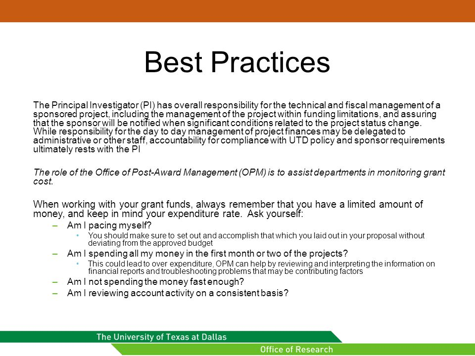 Best Practices The Principal Investigator (PI) has overall responsibility for the technical and fiscal management of a sponsored project, including the management of the project within funding limitations, and assuring that the sponsor will be notified when significant conditions related to the project status change.