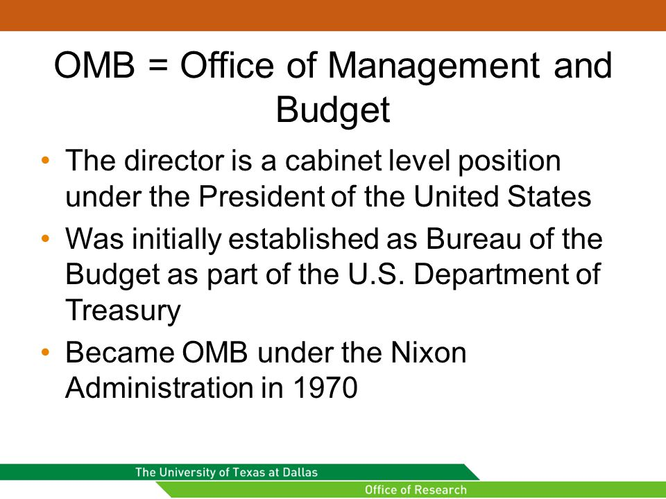 OMB = Office of Management and Budget The director is a cabinet level position under the President of the United States Was initially established as Bureau of the Budget as part of the U.S.