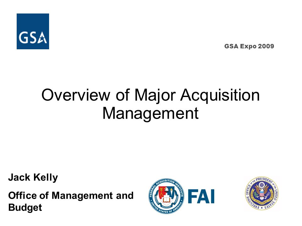 GSA Expo 2009 Overview of Major Acquisition Management Jack Kelly Office of Management and Budget