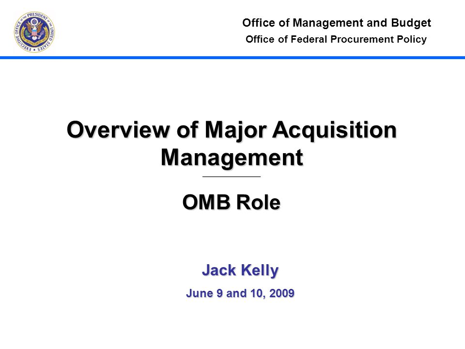 Office of Federal Procurement Policy Overview of Major Acquisition Management____________________ OMB Role Jack Kelly June 9 and 10, 2009