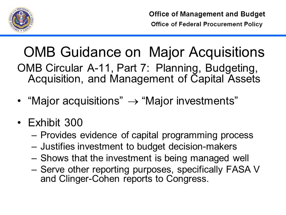 Office of Management and Budget Office of Federal Procurement Policy OMB Guidance on Major Acquisitions OMB Circular A-11, Part 7: Planning, Budgeting, Acquisition, and Management of Capital Assets Major acquisitions  Major investments Exhibit 300 –Provides evidence of capital programming process –Justifies investment to budget decision-makers –Shows that the investment is being managed well –Serve other reporting purposes, specifically FASA V and Clinger-Cohen reports to Congress.