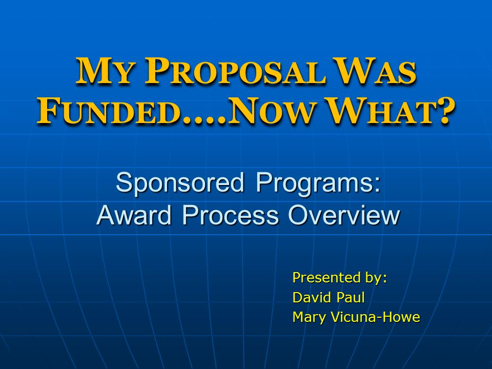 Sponsored Programs: Award Process Overview Presented by: David Paul Mary Vicuna-Howe M Y P ROPOSAL W AS F UNDED ….N OW W HAT