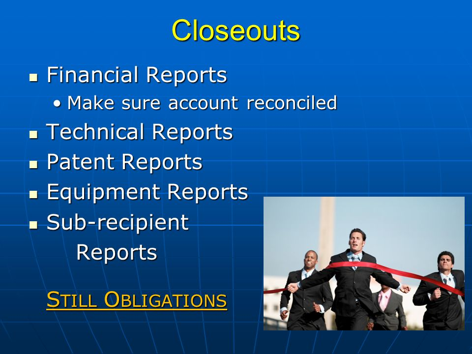 Closeouts Financial Reports Financial Reports Make sure account reconciledMake sure account reconciled Technical Reports Technical Reports Patent Reports Patent Reports Equipment Reports Equipment Reports Sub-recipient Sub-recipientReports S TILL O BLIGATIONS