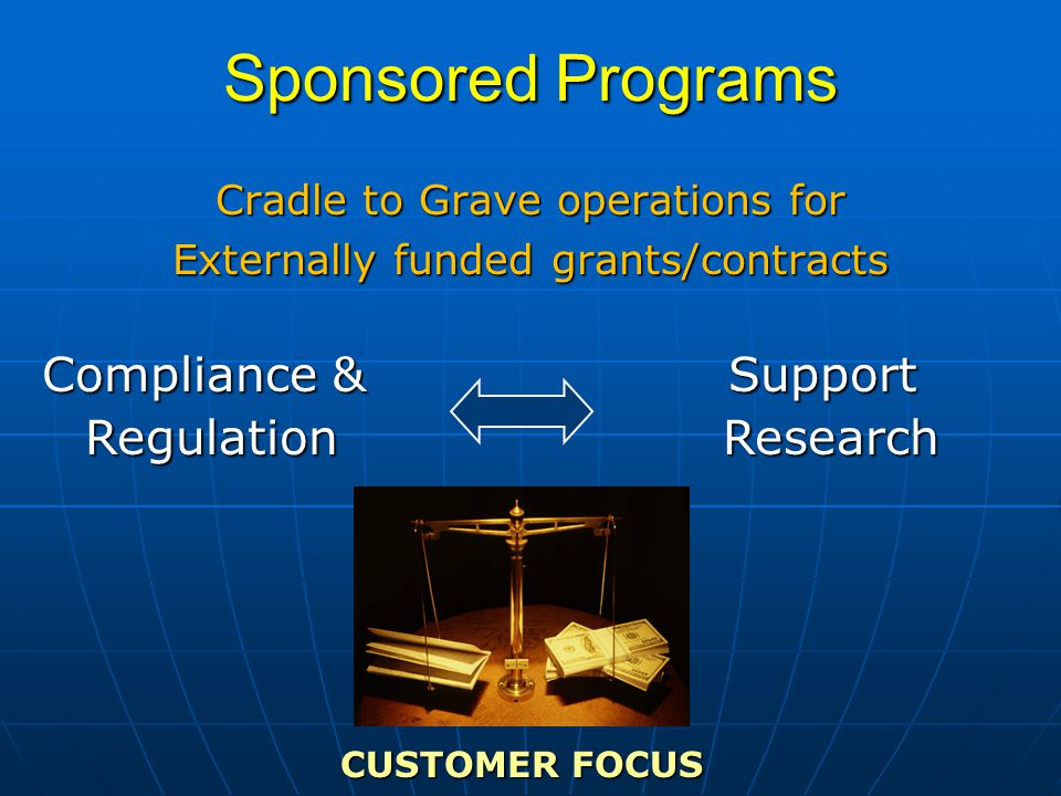 Sponsored Programs Cradle to Grave operations for Externally funded grants/contracts CUSTOMER FOCUS Compliance & Regulation RegulationSupport Research