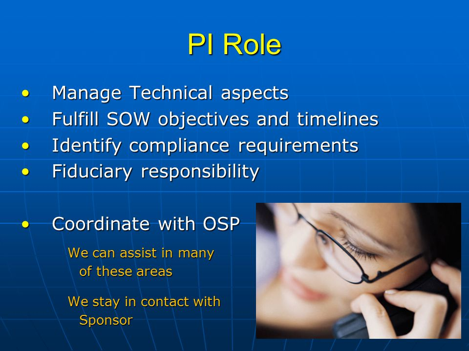 PI Role Manage Technical aspectsManage Technical aspects Fulfill SOW objectives and timelinesFulfill SOW objectives and timelines Identify compliance requirementsIdentify compliance requirements Fiduciary responsibilityFiduciary responsibility Coordinate with OSPCoordinate with OSP We can assist in many of these areas We stay in contact with Sponsor
