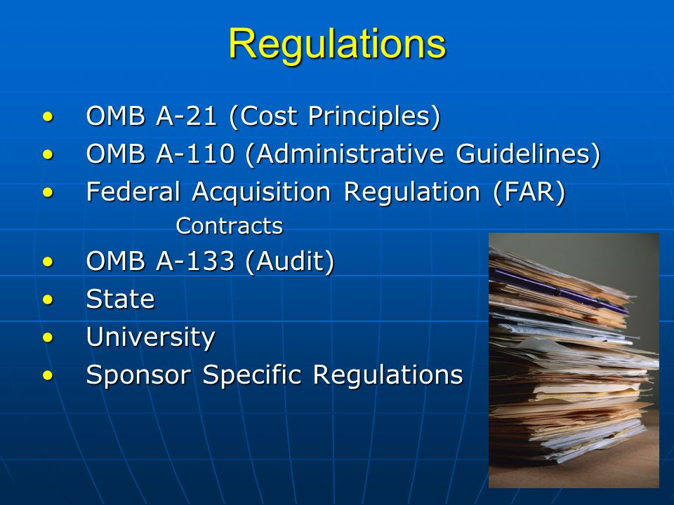 Regulations OMB A-21 (Cost Principles)OMB A-21 (Cost Principles) OMB A-110 (Administrative Guidelines)OMB A-110 (Administrative Guidelines) Federal Acquisition Regulation (FAR)Federal Acquisition Regulation (FAR)Contracts OMB A-133 (Audit)OMB A-133 (Audit) StateState UniversityUniversity Sponsor Specific RegulationsSponsor Specific Regulations