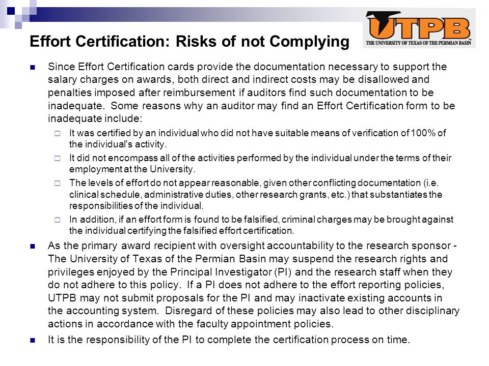 Effort Certification: Risks of not Complying Since Effort Certification cards provide the documentation necessary to support the salary charges on awards, both direct and indirect costs may be disallowed and penalties imposed after reimbursement if auditors find such documentation to be inadequate.